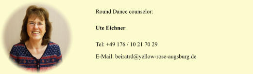 Round Dance counselor: Ute Eichner Tel: +49 176 / 10 21 70 29 E-Mail: beiratrd@yellow-rose-augsburg.de